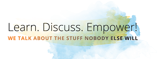 Learn. Discuss. Empower! We talk about the stuff noboy else will
